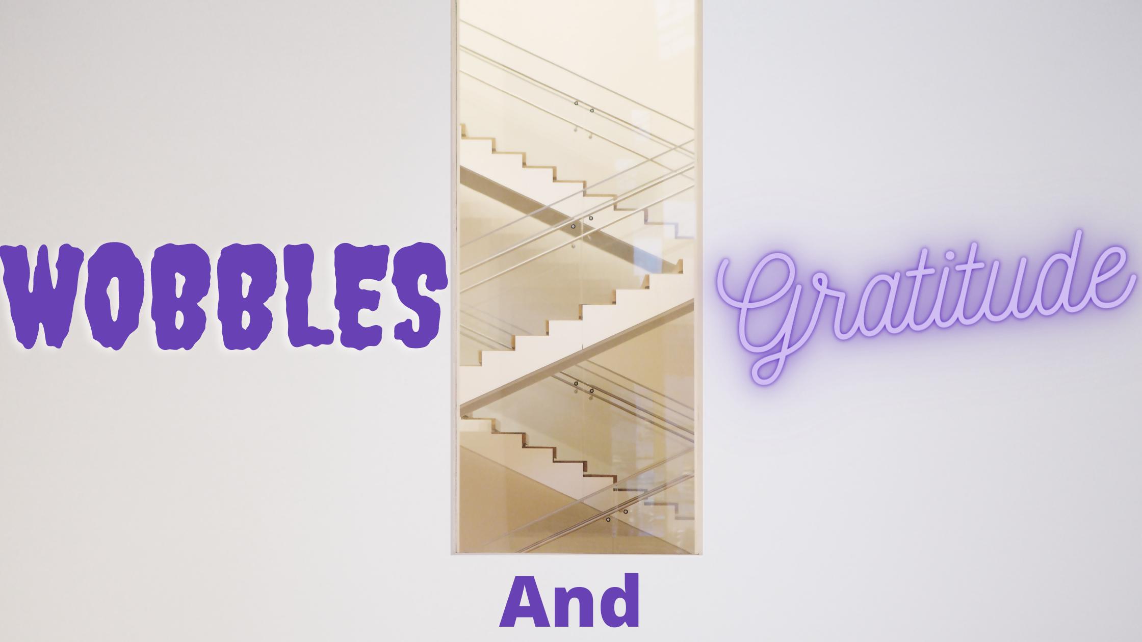 Wobbles and Gratitude